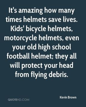 Kevin Brown  - It's amazing how many times helmets save lives. Kids' bicycle helmets, motorcycle helmets, even your old high school football helmet; they all will protect your head from flying debris.
