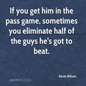 Kevin Wilson  - If you get him in the pass game, sometimes you eliminate half of the guys he's got to beat.