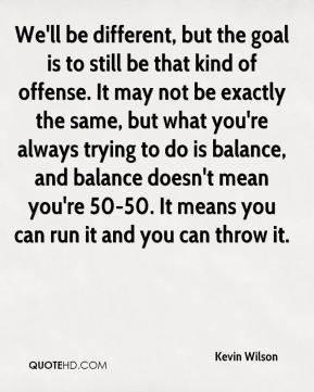 Kevin Wilson  - We'll be different, but the goal is to still be that kind of offense. It may not be exactly the same, but what you're always trying to do is balance, and balance doesn't mean you're 50-50. It means you can run it and you can throw it.