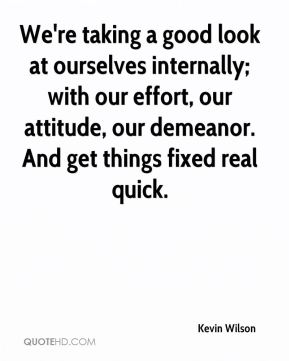We're taking a good look at ourselves internally; with our effort, our attitude, our demeanor. And get things fixed real quick.