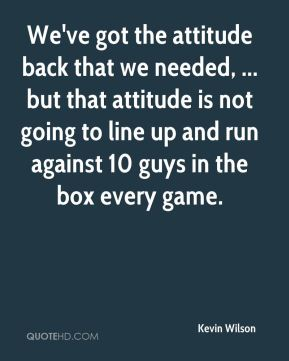 We've got the attitude back that we needed, ... but that attitude is not going to line up and run against 10 guys in the box every game.