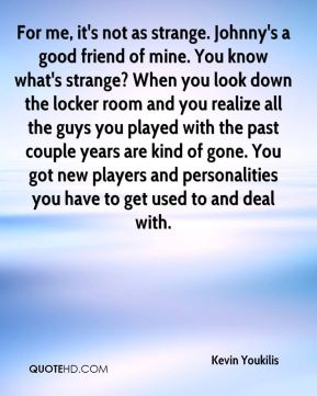 For me, it's not as strange. Johnny's a good friend of mine. You know what's strange? When you look down the locker room and you realize all the guys you played with the past couple years are kind of gone. You got new players and personalities you have to get used to and deal with.