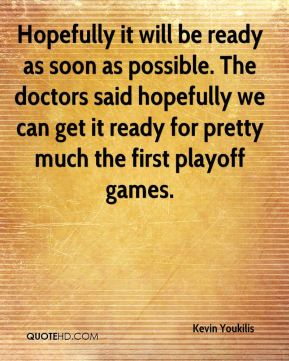 Hopefully it will be ready as soon as possible. The doctors said hopefully we can get it ready for pretty much the first playoff games.