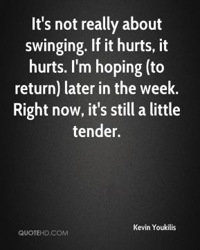 It's not really about swinging. If it hurts, it hurts. I'm hoping (to return) later in the week. Right now, it's still a little tender.