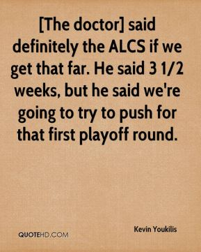 [The doctor] said definitely the ALCS if we get that far. He said 3 1/2 weeks, but he said we're going to try to push for that first playoff round.