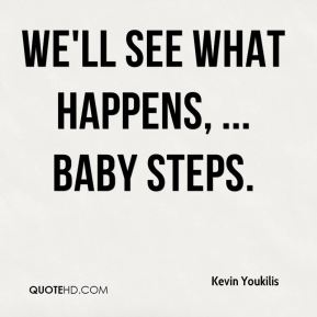 We'll see what happens, ... Baby steps.