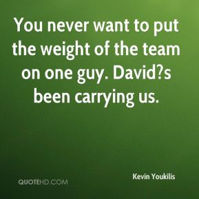Kevin Youkilis  - You never want to put the weight of the team on one guy. David?s been carrying us.