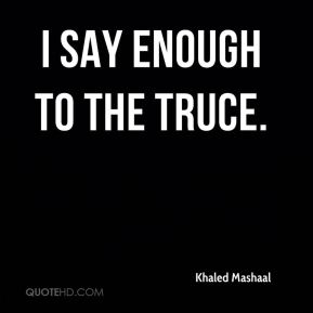 Khaled Mashaal  - I say enough to the truce.
