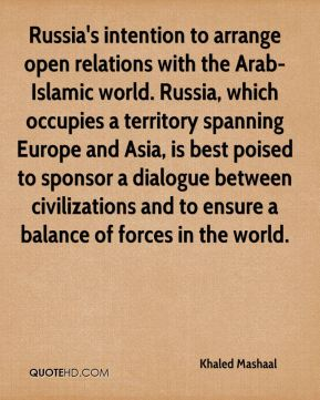 Khaled Mashaal  - Russia's intention to arrange open relations with the Arab-Islamic world. Russia, which occupies a territory spanning Europe and Asia, is best poised to sponsor a dialogue between civilizations and to ensure a balance of forces in the world.