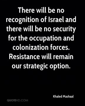 Khaled Mashaal  - There will be no recognition of Israel and there will be no security for the occupation and colonization forces. Resistance will remain our strategic option.