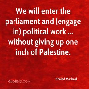 Khaled Mashaal  - We will enter the parliament and (engage in) political work ... without giving up one inch of Palestine.