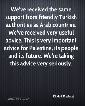 Khaled Mashaal  - We've received the same support from friendly Turkish authorities as Arab countries. We've received very useful advice. This is very important advice for Palestine, its people and its future. We're taking this advice very seriously.