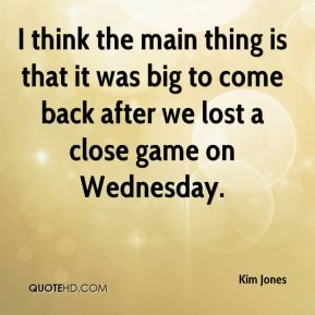 Kim Jones  - I think the main thing is that it was big to come back after we lost a close game on Wednesday.