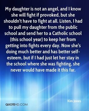My daughter is not an angel, and I know she will fight if provoked, but she shouldn't have to fight at all. Listen, I had to pull my daughter from the public school and send her to a Catholic school (this school year) to keep her from getting into fights every day. Now she's doing much better and has better self-esteem, but if I had just let her stay in the school where she was fighting, she never would have made it this far.