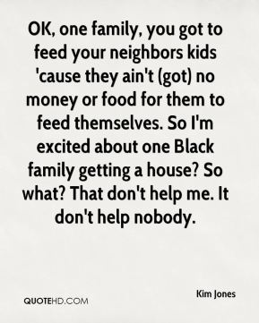 Kim Jones  - OK, one family, you got to feed your neighbors kids 'cause they ain't (got) no money or food for them to feed themselves. So I'm excited about one Black family getting a house? So what? That don't help me. It don't help nobody.