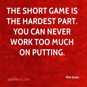 The short game is the hardest part. You can never work too much on putting.