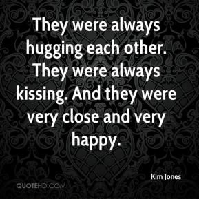 Kim Jones  - They were always hugging each other. They were always kissing. And they were very close and very happy.