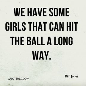 We have some girls that can hit the ball a long way.