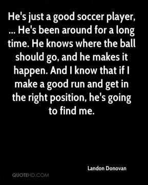 He's just a good soccer player, ... He's been around for a long time. He knows where the ball should go, and he makes it happen. And I know that if I make a good run and get in the right position, he's going to find me.