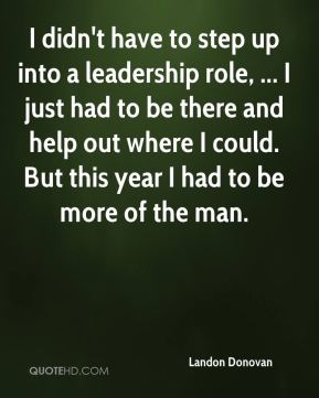 I didn't have to step up into a leadership role, ... I just had to be there and help out where I could. But this year I had to be more of the man.