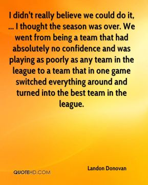 I didn't really believe we could do it, ... I thought the season was over. We went from being a team that had absolutely no confidence and was playing as poorly as any team in the league to a team that in one game switched everything around and turned into the best team in the league.