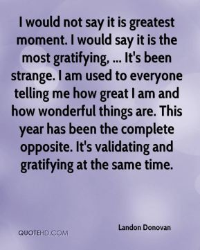 I would not say it is greatest moment. I would say it is the most gratifying, ... It's been strange. I am used to everyone telling me how great I am and how wonderful things are. This year has been the complete opposite. It's validating and gratifying at the same time.
