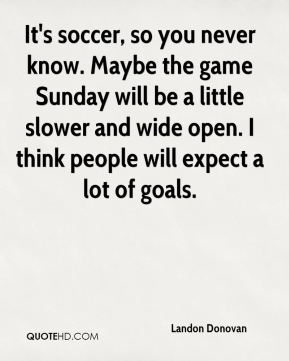 It's soccer, so you never know. Maybe the game Sunday will be a little slower and wide open. I think people will expect a lot of goals.