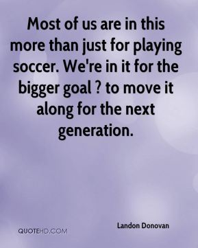 Most of us are in this more than just for playing soccer. We're in it for the bigger goal ? to move it along for the next generation.