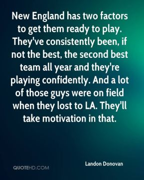 New England has two factors to get them ready to play. They've consistently been, if not the best, the second best team all year and they're playing confidently. And a lot of those guys were on field when they lost to LA. They'll take motivation in that.