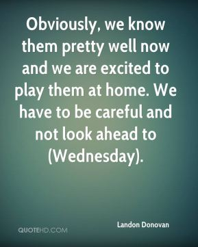 Obviously, we know them pretty well now and we are excited to play them at home. We have to be careful and not look ahead to (Wednesday).
