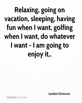 Relaxing, going on vacation, sleeping, having fun when I want, golfing when I want, do whatever I want - I am going to enjoy it.