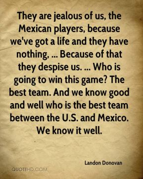 They are jealous of us, the Mexican players, because we've got a life and they have nothing, ... Because of that they despise us. ... Who is going to win this game? The best team. And we know good and well who is the best team between the U.S. and Mexico. We know it well.