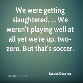 Landon Donovan  - We were getting slaughtered, ... We weren't playing well at all yet we're up, two-zero. But that's soccer.