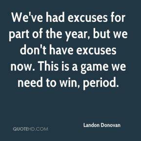 We've had excuses for part of the year, but we don't have excuses now. This is a game we need to win, period.