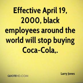 Effective April 19, 2000, black employees around the world will stop buying Coca-Cola.