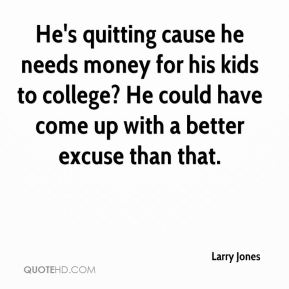 He's quitting cause he needs money for his kids to college? He could have come up with a better excuse than that.