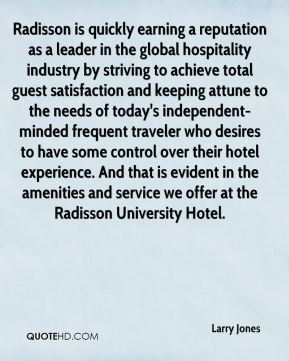 Larry Jones  - Radisson is quickly earning a reputation as a leader in the global hospitality industry by striving to achieve total guest satisfaction and keeping attune to the needs of today's independent-minded frequent traveler who desires to have some control over their hotel experience. And that is evident in the amenities and service we offer at the Radisson University Hotel.
