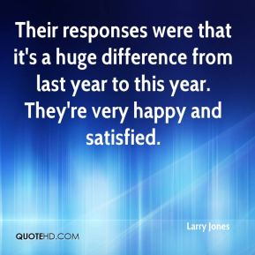Their responses were that it's a huge difference from last year to this year. They're very happy and satisfied.
