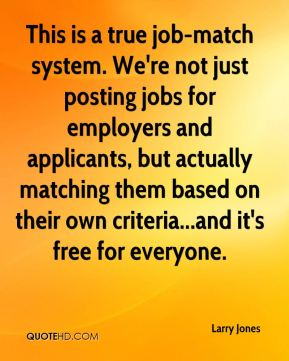 Larry Jones  - This is a true job-match system. We're not just posting jobs for employers and applicants, but actually matching them based on their own criteria...and it's free for everyone.