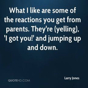What I like are some of the reactions you get from parents. They're (yelling), 'I got you!' and jumping up and down.