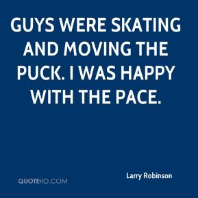 Larry Robinson  - Guys were skating and moving the puck. I was happy with the pace.
