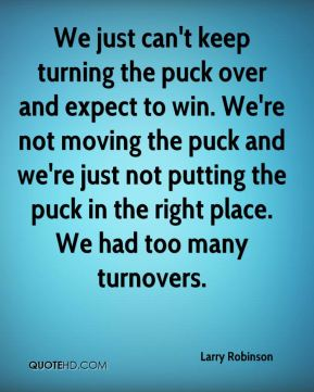 Larry Robinson  - We just can't keep turning the puck over and expect to win. We're not moving the puck and we're just not putting the puck in the right place. We had too many turnovers.