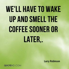 Larry Robinson  - We'll have to wake up and smell the coffee sooner or later.