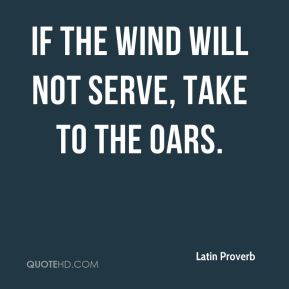 Latin Proverb  - If the wind will not serve, take to the oars.