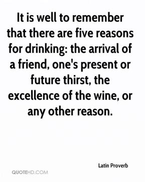 Latin Proverb  - It is well to remember that there are five reasons for drinking: the arrival of a friend, one's present or future thirst, the excellence of the wine, or any other reason.