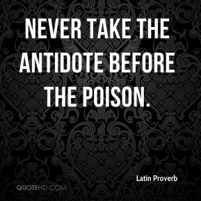 Latin Proverb  - Never take the antidote before the poison.