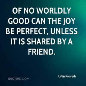 Latin Proverb  - Of no worldly good can the joy be perfect, unless it is shared by a friend.