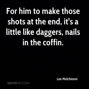 Lee Melchionni  - For him to make those shots at the end, it's a little like daggers, nails in the coffin.