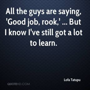 All the guys are saying, 'Good job, rook,' ... But I know I've still got a lot to learn.