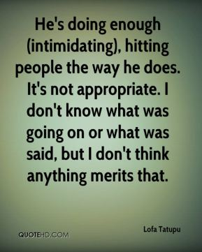 He's doing enough (intimidating), hitting people the way he does. It's not appropriate. I don't know what was going on or what was said, but I don't think anything merits that.